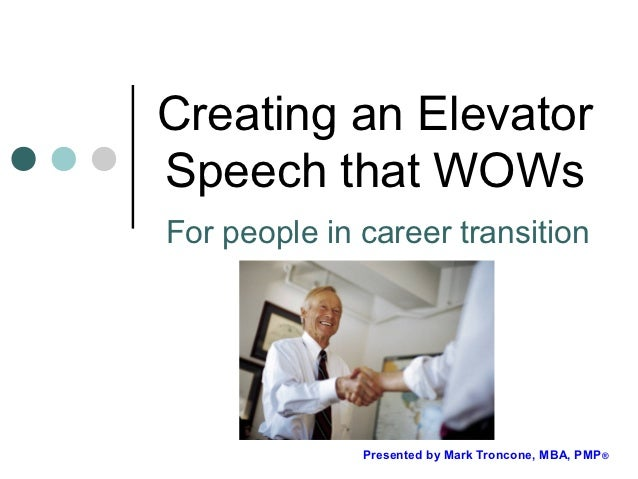 Creating an ElevatorSpeech that WOWsFor people in career transition              Presented by Mark Troncone, MBA, PMP®