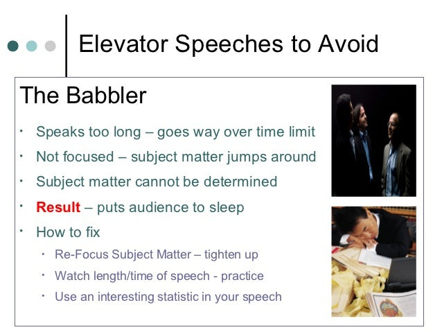 Elevator Speeches to AvoidThe Babbler•   Speaks too long – goes way over time limit•   Not focused – subject matter jumps ...
