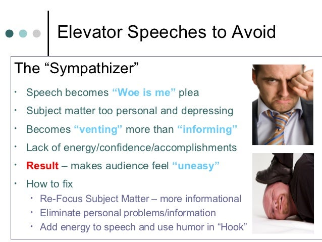 """Elevator Speeches to AvoidThe """"Sympathizer""""•   Speech becomes """"Woe is me"""" plea•   Subject matter too personal and depressi..."""