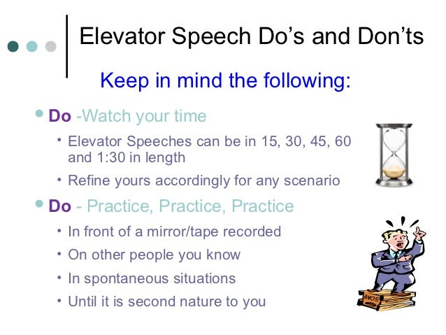 Elevator Speech Do's and Don'ts          Keep in mind the following: Do   -Watch your time  • Elevator Speeches can be in...