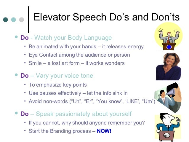 Elevator Speech Do's and Don'ts Do   - Watch your Body Language  • Be animated with your hands – it releases energy  • Ey...