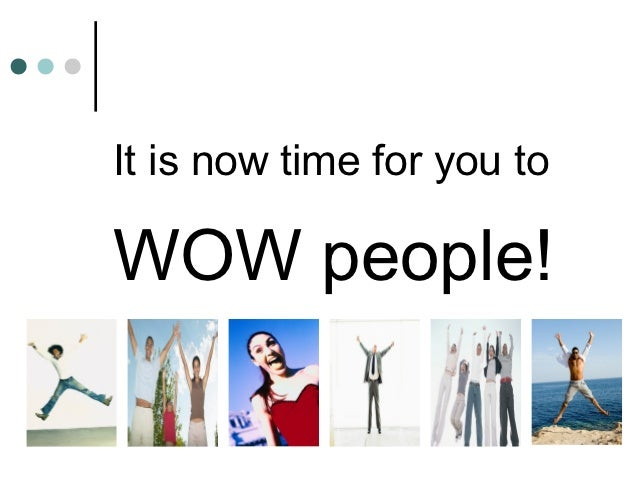 It is now time for you toWOW people!