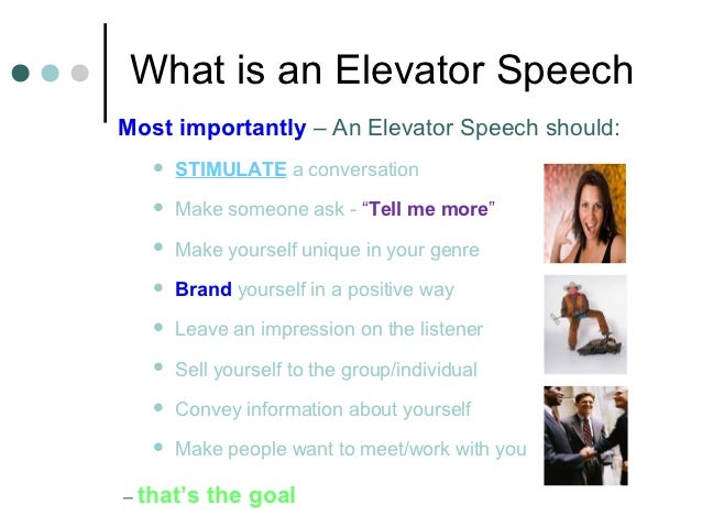 What is an Elevator SpeechMost importantly – An Elevator Speech should:      STIMULATE a conversation      Make someone ...