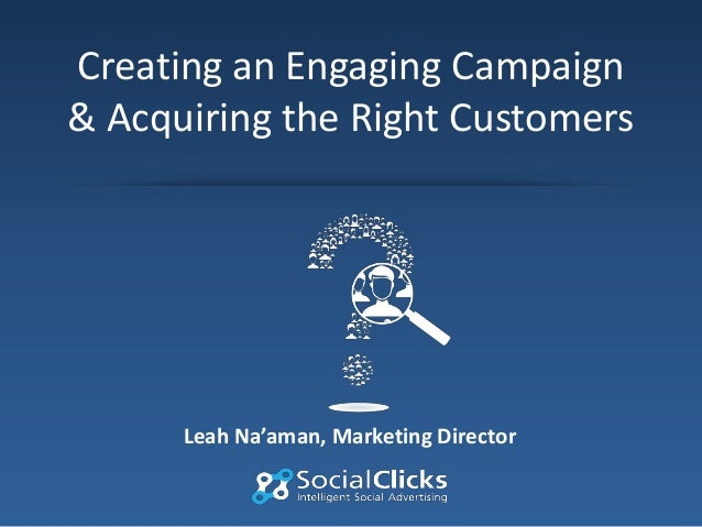 Creating an Engaging Campaign & Acquiring the Right Customers  Leah Na'aman, Marketing Director