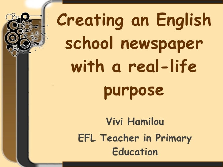 Creating an English school newspaper with a real-life purpose Vivi Hamilou EFL Teacher in Primary Education