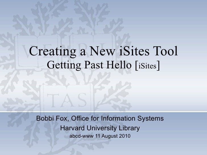 Creating a New iSites Tool Getting Past Hello [ iSites ] Bobbi Fox, Office for Information Systems Harvard University Libr...