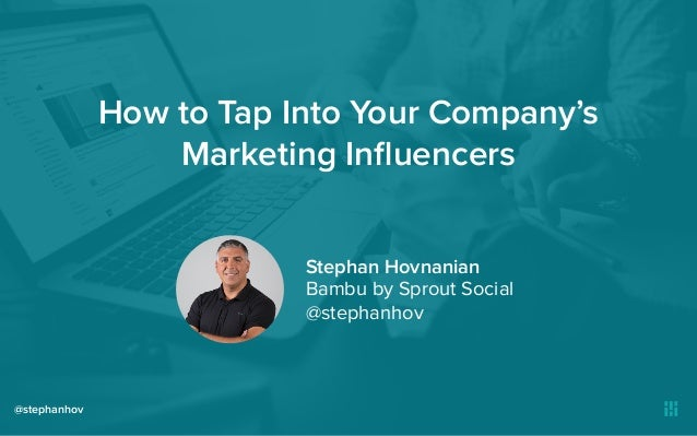 How to Tap Into Your Company's Marketing Influencers @stephanhov Stephan Hovnanian Bambu by Sprout Social @stephanhov
