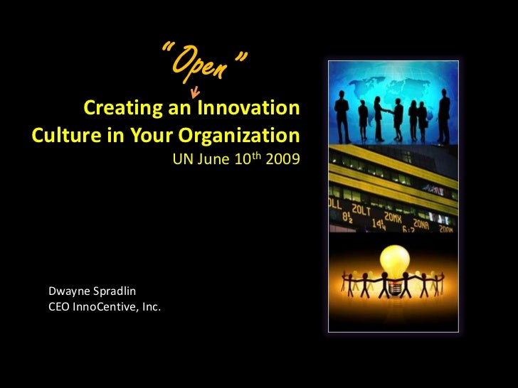 """ Open""<br />Creating an Innovation Culture in Your Organization<br />UN June 10th 2009<br />Dwayne Spradlin<br />CEO Inno..."