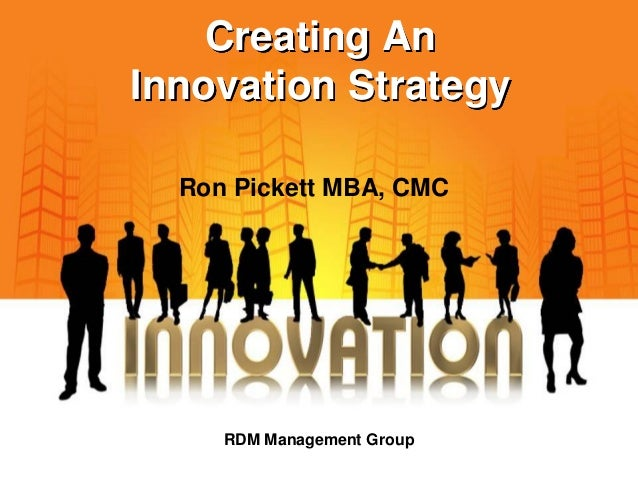 Creating An Innovation Strategy RDM Management Group Ron Pickett MBA, CMC