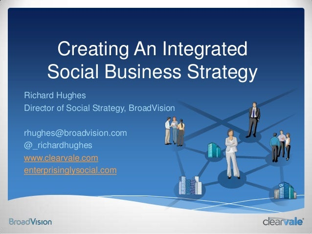 Creating An IntegratedSocial Business StrategyRichard HughesDirector of Social Strategy, BroadVisionrhughes@broadvision.co...
