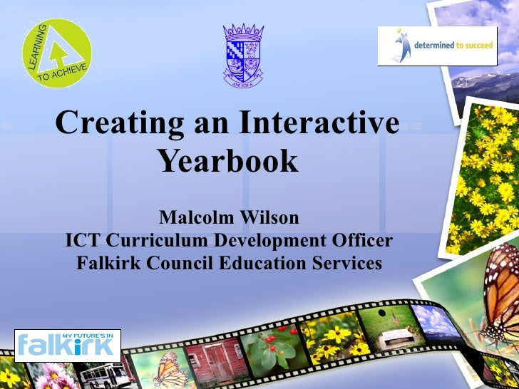 Creating an Interactive Yearbook Malcolm Wilson ICT Curriculum Development Officer Falkirk Council Education Services