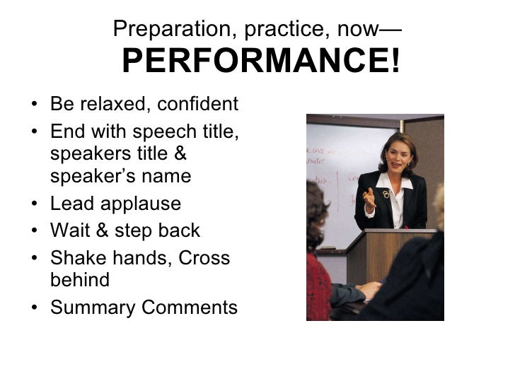 Preparation, practice, now—   PERFORMANCE! <ul><li>Be relaxed, confident </li></ul><ul><li>End with speech title, speakers...