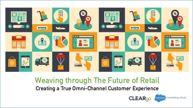 Weaving through The Future of Retail Creating a True Omni-Channel Customer Experience