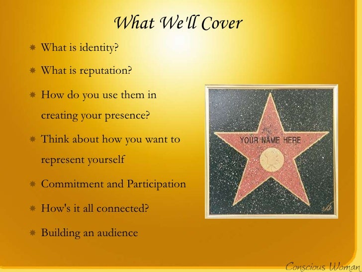 What Well Cover   What is identity?   What is reputation?   How do you use them in    creating your presence?   Think ...