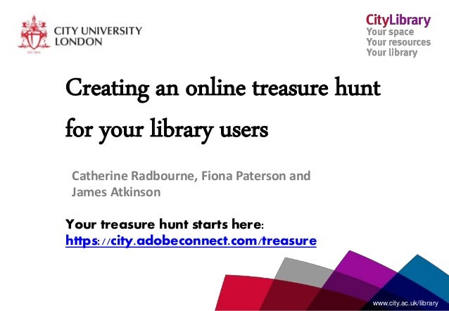 www.city.ac.uk/librarywww.city.ac.uk/library Creating an online treasure hunt for your library users Catherine Radbourne, ...
