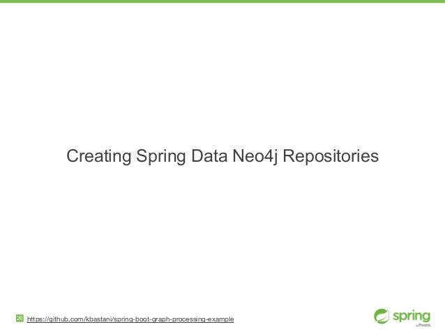 26 Creating Spring Data Neo4j Repositories https://github.com/kbastani/spring-boot-graph-processing-example