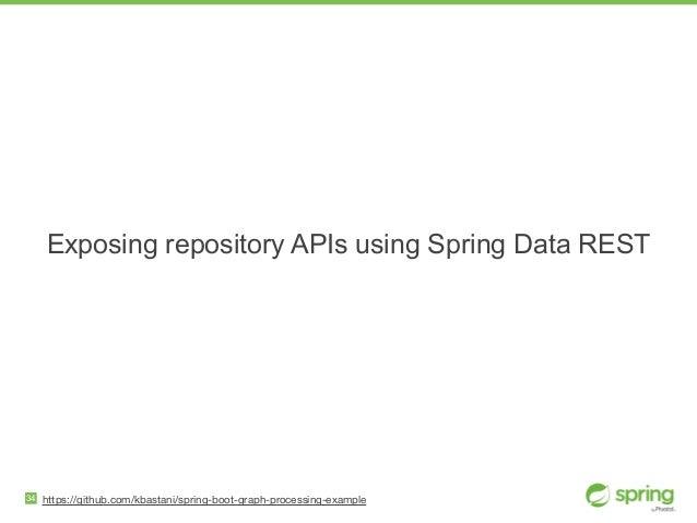 Exposing repository APIs using Spring Data REST 34 https://github.com/kbastani/spring-boot-graph-processing-example