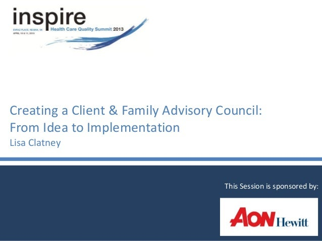 Creating a Client & Family Advisory Council:From Idea to ImplementationLisa ClatneyThis Session is sponsored by: