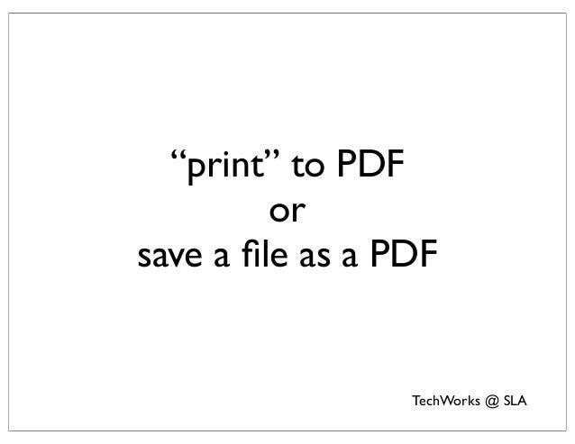 """""""print"""" to PDF         orsave a file as a PDF                 TechWorks @ SLA"""