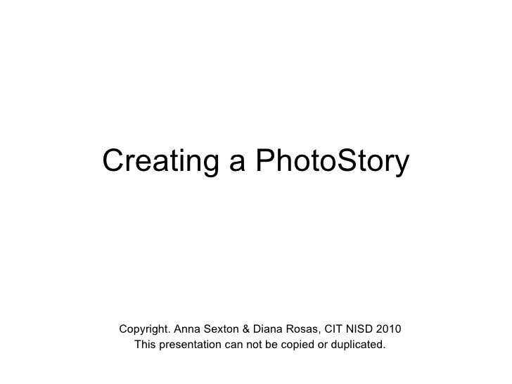 Creating a PhotoStory Copyright. Anna Sexton & Diana Rosas, CIT NISD 2010 This presentation can not be copied or duplicated.