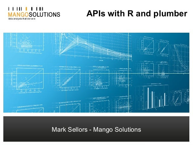 Mark Sellors - Technical Architect msellors@mango-solutions.com APIs with R and plumber Mark Sellors - Mango Solutions