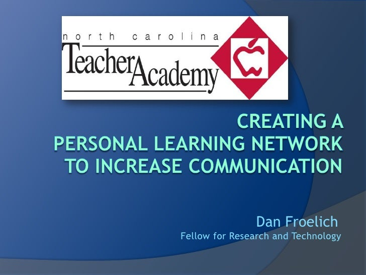 Creating a Personal Learning Networkto increase communication<br />Dan Froelich <br />Fellow for Research and Technology<b...