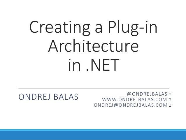 Creating a Plug-in Architecture in .NET ONDREJ BALAS @ONDREJBALAS WWW.ONDREJBALAS.COM ONDREJ@ONDREJBALAS.COM