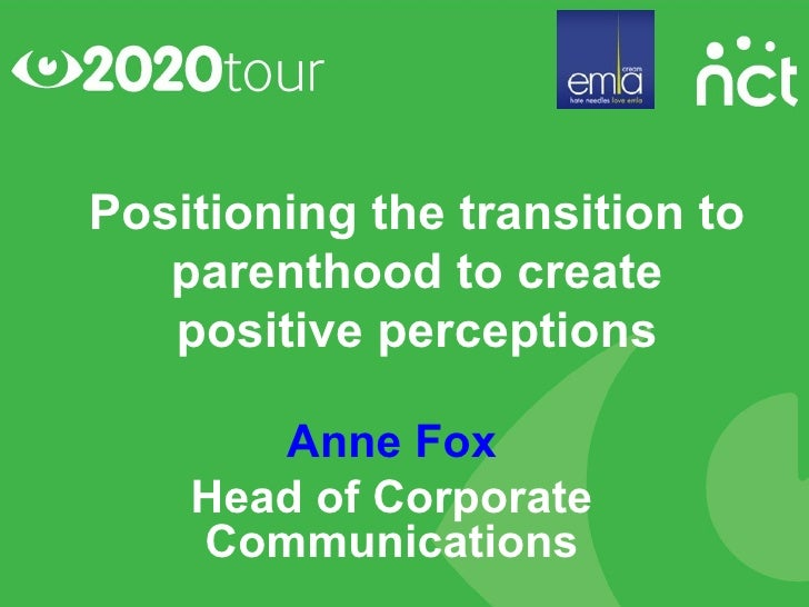 Positioning the transition to   parenthood to create   positive perceptions       Anne Fox    Head of Corporate    Communi...