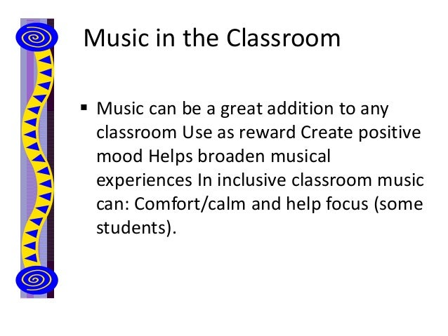 Music in the Classroom  Music can be a great addition to any classroom Use as reward Create positive mood Helps broaden m...