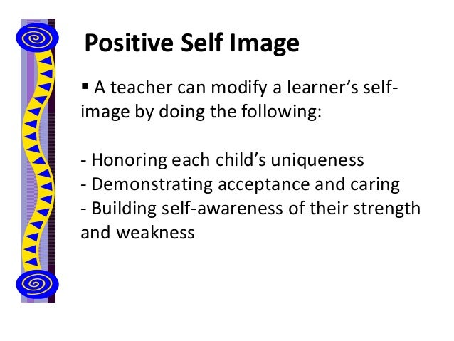 Positive Self Image  A teacher can modify a learner's self- image by doing the following: - Honoring each child's uniquen...