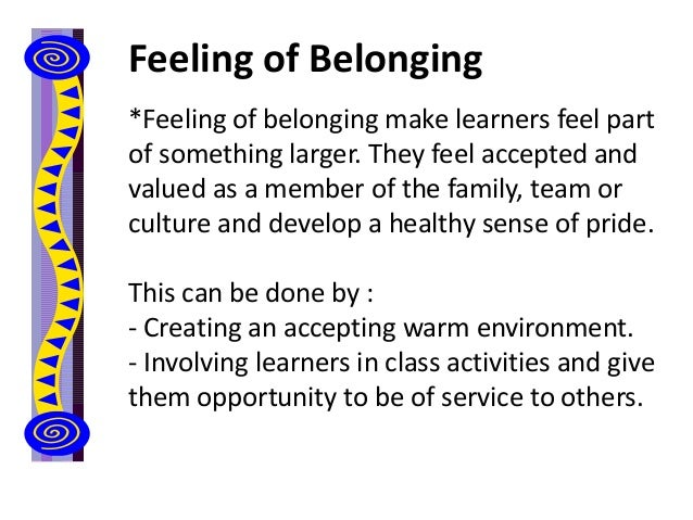 Feeling of Belonging *Feeling of belonging make learners feel part of something larger. They feel accepted and valued as a...