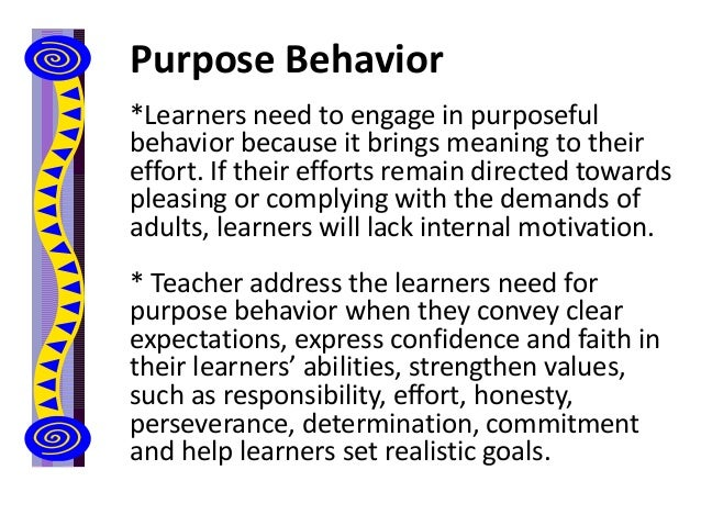 Purpose Behavior *Learners need to engage in purposeful behavior because it brings meaning to their effort. If their effor...