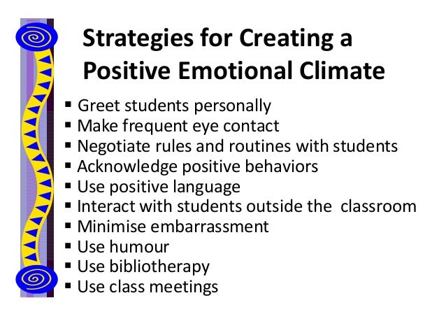 Strategies for Creating a Positive Emotional Climate  Greet students personally  Make frequent eye contact  Negotiate r...