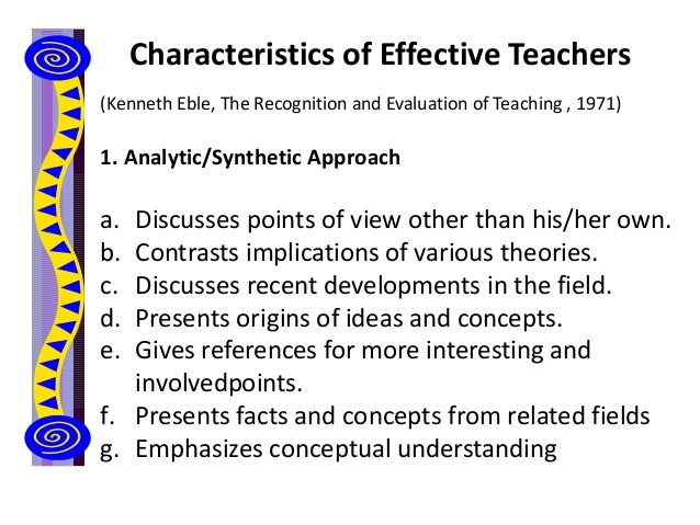 Characteristics of Effective Teachers (Kenneth Eble, The Recognition and Evaluation of Teaching , 1971) 1. Analytic/Synthe...