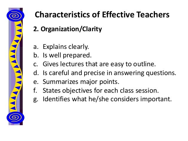 Characteristics of Effective Teachers 2. Organization/Clarity a. Explains clearly. b. Is well prepared. c. Gives lectures ...