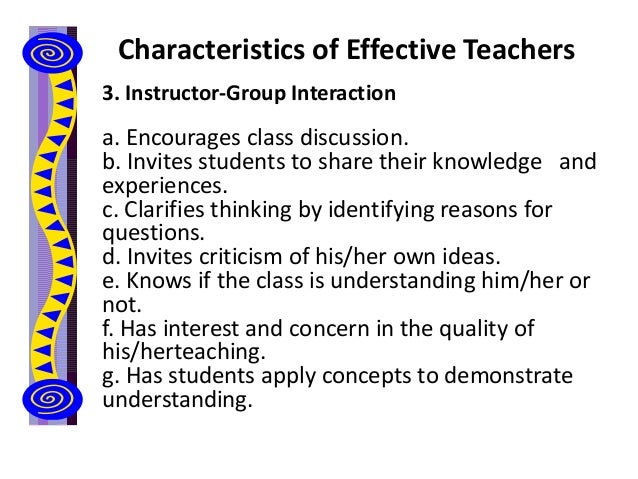 Characteristics of Effective Teachers 3. Instructor-Group Interaction a. Encourages class discussion. b. Invites students ...