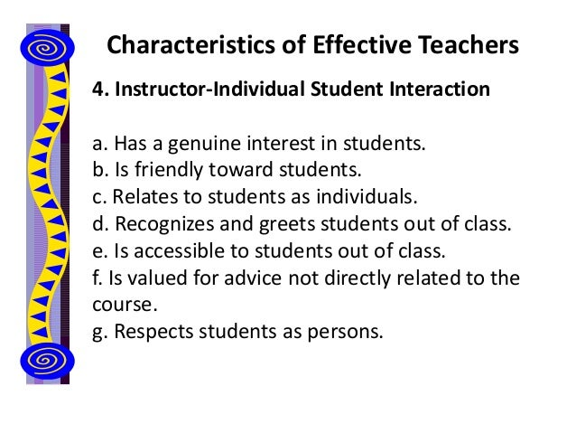 Characteristics of Effective Teachers 4. Instructor-Individual Student Interaction a. Has a genuine interest in students. ...