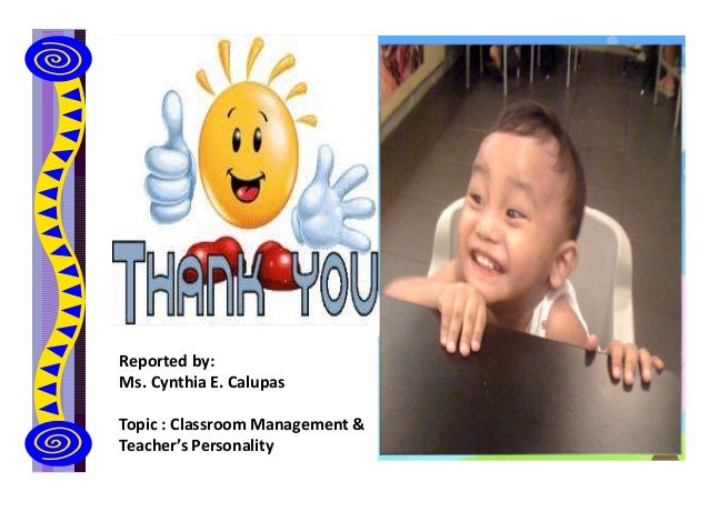 Reported by: Ms. Cynthia E. Calupas Topic : Classroom Management & Teacher's Personality