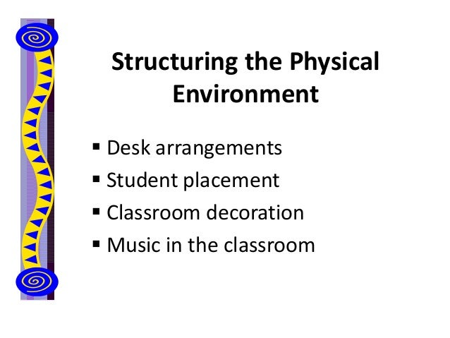 Structuring the Physical Environment  Desk arrangements  Student placement  Classroom decoration  Music in the classro...
