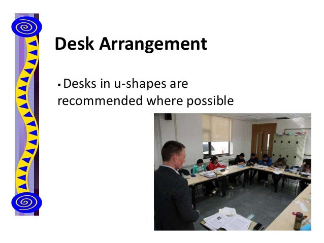 Desk Arrangement  Desks in u-shapes are recommended where possible