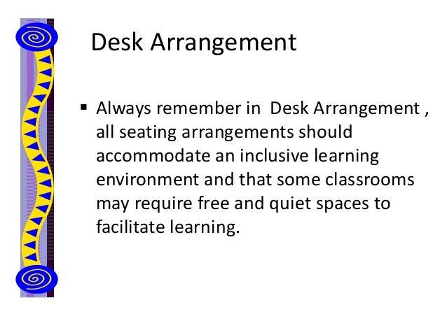 Desk Arrangement  Always remember in Desk Arrangement , all seating arrangements should accommodate an inclusive learning...