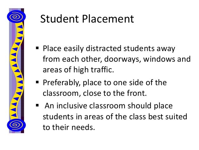 Student Placement  Place easily distracted students away from each other, doorways, windows and areas of high traffic.  ...