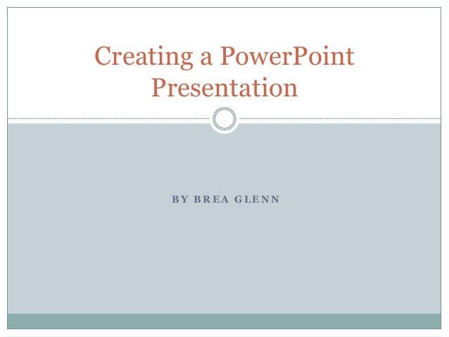 B Y B R E A G L E N NCreating a PowerPointPresentation