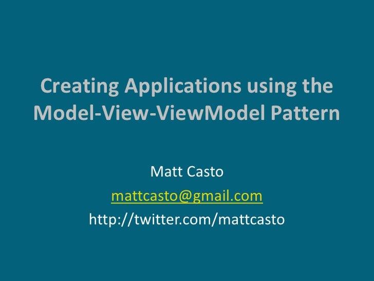 Creating Applications using the Model-View-ViewModel Pattern                Matt Casto         mattcasto@gmail.com      ht...