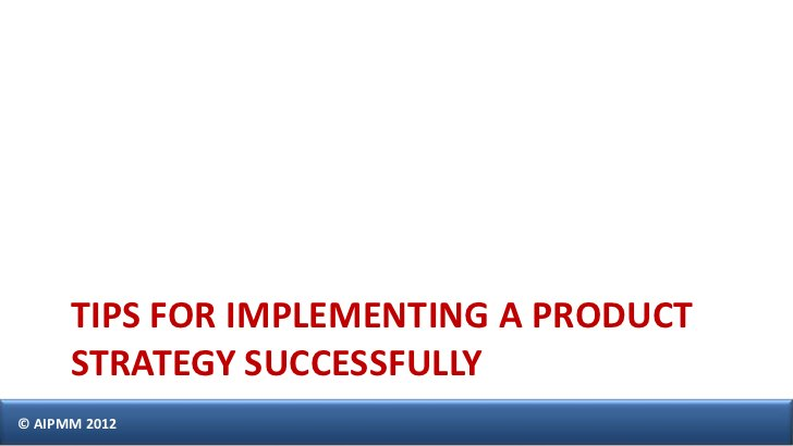 TIPS FOR IMPLEMENTING A PRODUCT      STRATEGY SUCCESSFULLY© AIPMM 2012
