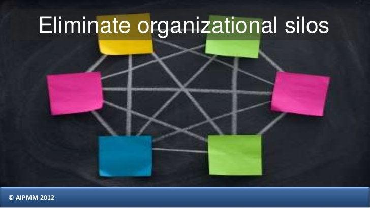 Eliminate organizational silos© AIPMM 2012