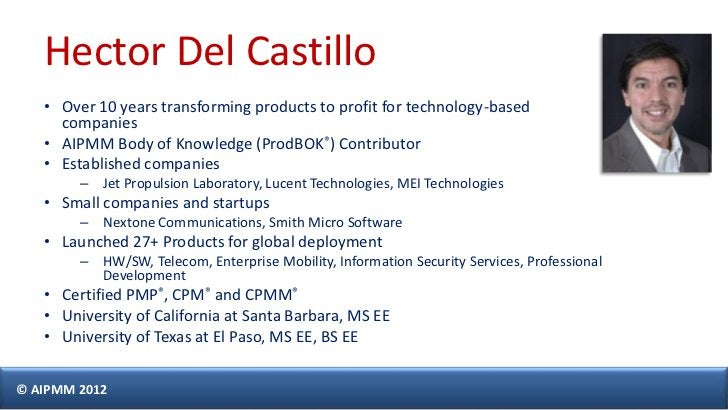 Hector Del Castillo   • Over 10 years transforming products to profit for technology-based     companies   • AIPMM Body of...