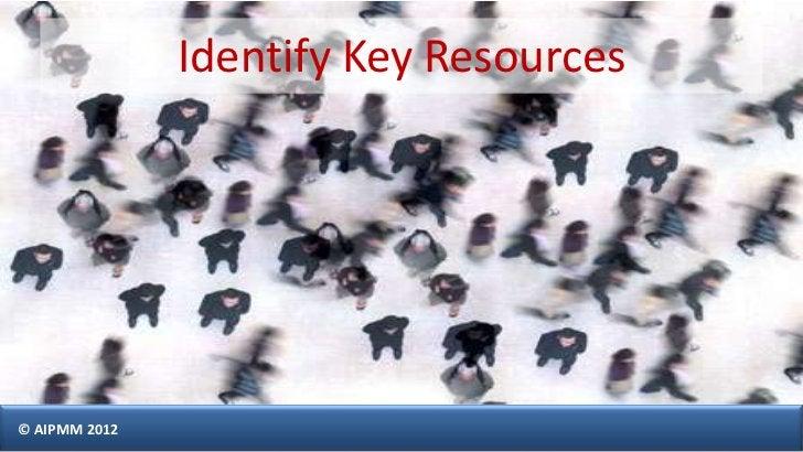 Identify Key Resources© AIPMM 2012