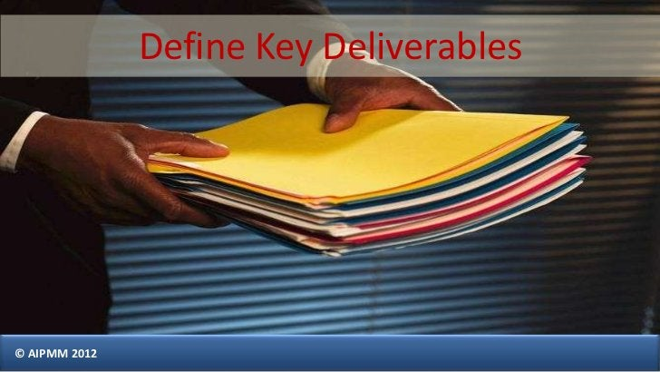 Define Key Deliverables© AIPMM 2012