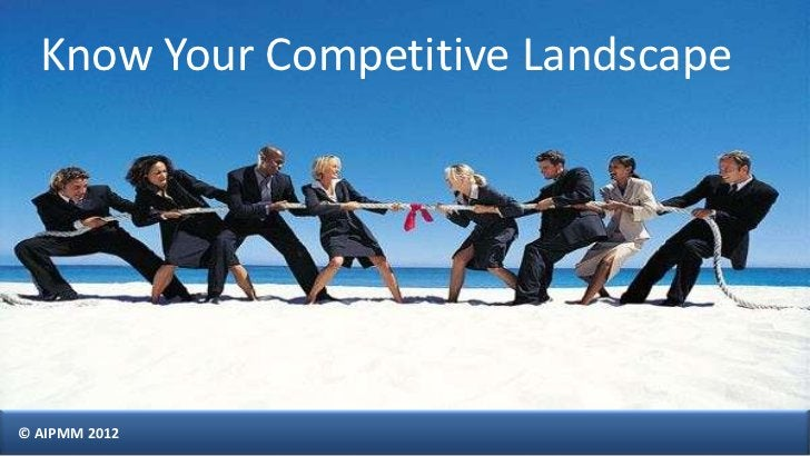 Know Your Competitive Landscape© AIPMM 2012